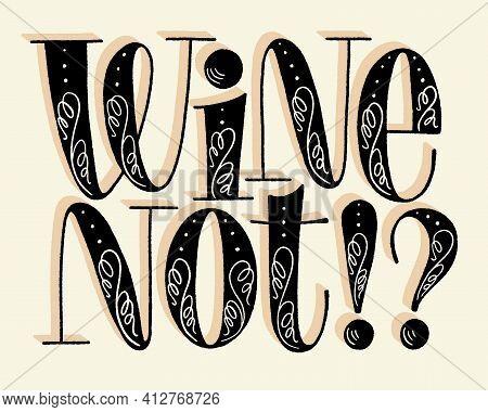 Wine Not Hand Lettering. Text For Restaurant, Winery, Vineyard, Festival. Phrase For Menu, Print, Po
