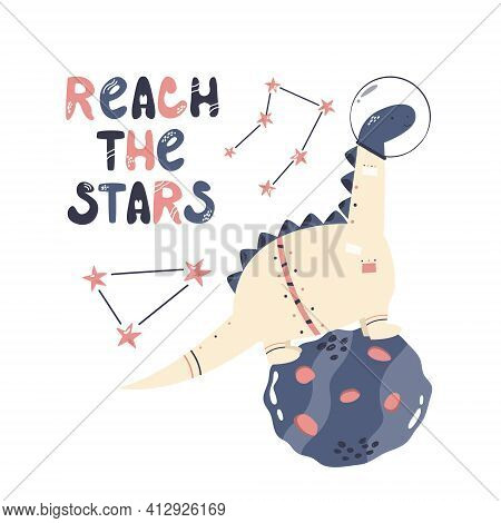 Vector Illustration Of A Funny Dinosaur Astronaut, Cosmic Objects And Text Reach The Stars. Perfect