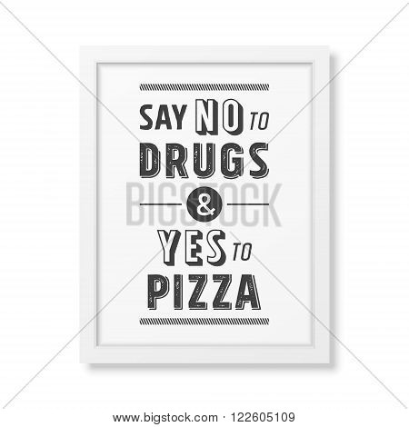 Say no to drugs and yes to pizza - Quote typographical Background in the realistic square white frame isolated on white background. Vector EPS10 illustration. poster