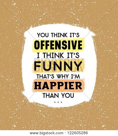 You think it is offensive, I think it is funny that is why I am happier than you inscription on beige background
