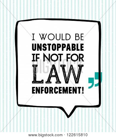 I would be unstoppable if not for law enforcement inscription in speech bubble on white background with vertical stripes