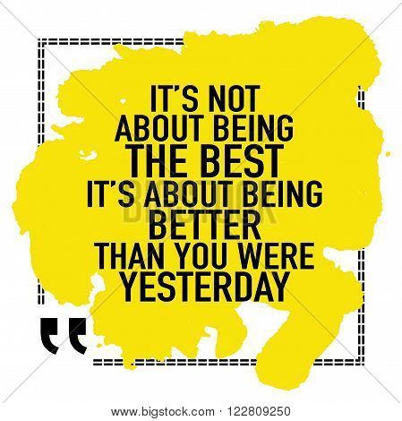 Inspirational motivational quote / It is not about being the best it is about being better than you were yesterday