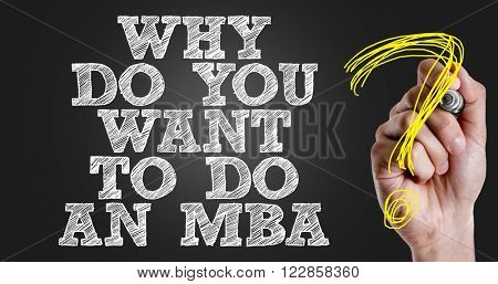 Hand writing the text: Why Do Want To Do an MBA?