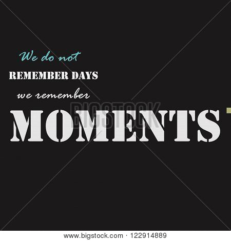 We do not remember days, we remember moments. Typographical poster template.