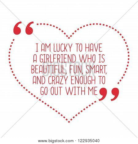 Funny Love Quote. I Am Lucky To Have A Girlfriend Who Is Beautiful, Fun, Smart, And Crazy Enough To