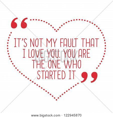 Funny Love Quote. It's Not My Fault That I Love You. You Are The One Who Started It.