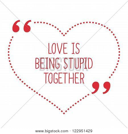 Funny Love Quote. Love Is Being Stupid Together.