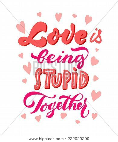 Love is being stupid together Lettering. Brush pen vector ink calligraphy. Valentine's day inscription. Red on white. Romantic hand writing quote. Hearts around. Beautiful print for postcard.