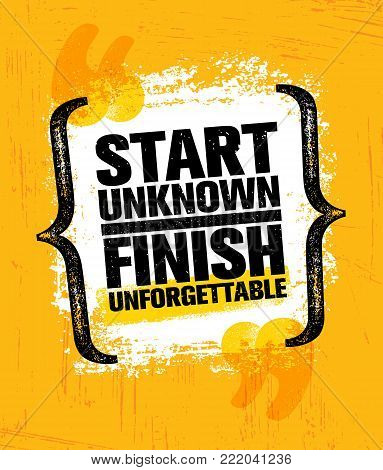 Start Unknown Finish Unforgettable. Inspiring Creative Motivation Quote Poster Template. Vector Typography Banner Design Concept On Grunge Texture Rough Background