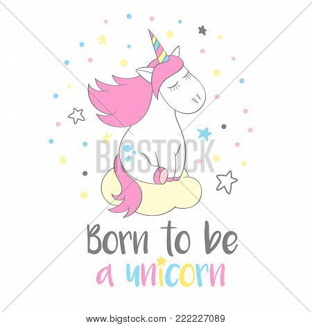 Magic cute unicorn in cartoon style with hand lettering Born to be a unicorn. Doodle unicorn dreaming on a cloud vector illustration for cards, posters, t-shirt prints, textile design.