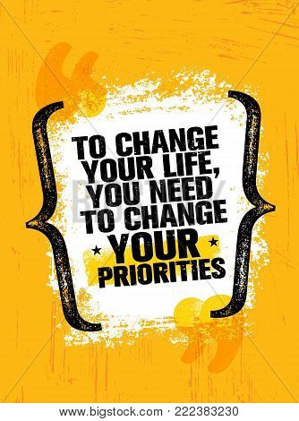 To Change Your Life You Need To Change Your Priorities. Inspiring Creative Motivation Quote Poster Template. Vector Typography Banner Design Concept On Grunge Texture Rough Background