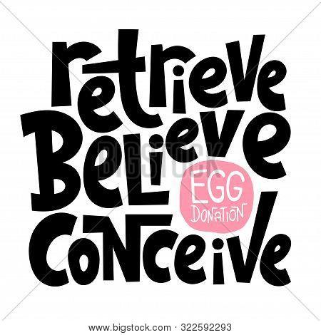 Retrieve, Believe, Conceive. A Unique Hand-drawn Lettering, A Phrase About Egg Donation, Surrogacy,