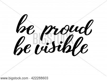 Be Proud Be Visible Hand Drawn Lettering Quote. Homosexuality Slogan Isolated On White. Lgbt Rights