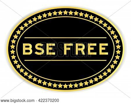 Black And Gold Color Oval Label Sticker With Word Bse (bovine Spongiform Encephalopathy) Freeon Whit