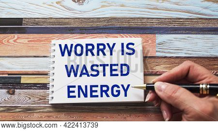 Worry Is Wasted Energy- An Inspirational Quote In A Notebook Written In A Woman's Hand, A Positive A