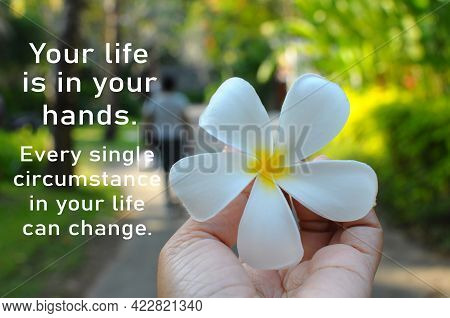 Your Life Is In Your Hands. Every Single Circumstance In Your Life Can Change. Inspirational Motivat