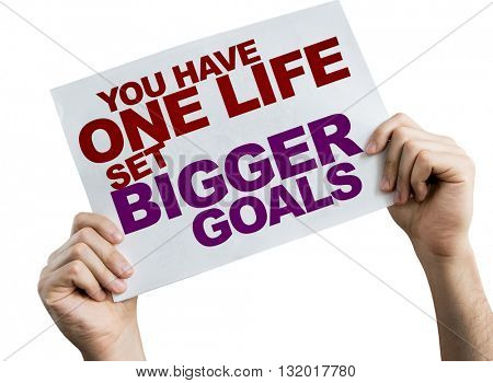 You Have One Life Set Bigger Goals placard isolated on white background