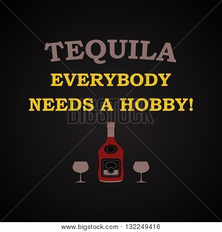 Tequila, everybody needs a hobby, funny inscription template