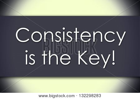 Consistency Is The Key! - Business Concept With Text
