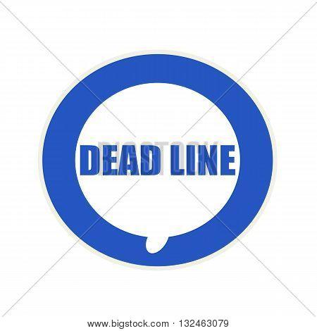 Dead line blue wording on Circular white speech bubble