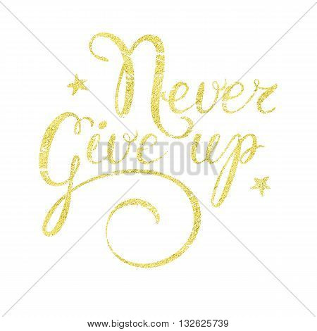 Never give up - gold glittering hand drawn lettering. Inspiration quote Never give up with golden glitter texture. Golden texture lettering - motivation quote Never give up. Gold texture calligraphic.