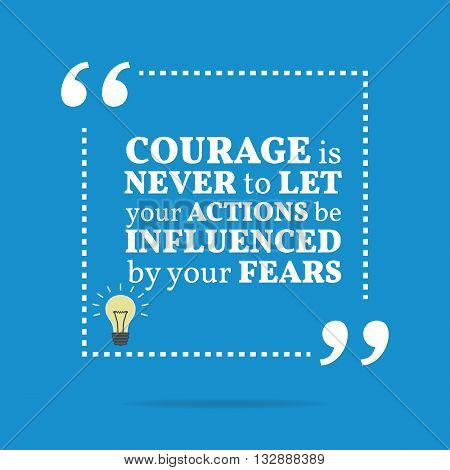 Inspirational Motivational Quote. Courage Is Never To Let Your Actions Be Influenced By Your Fears.