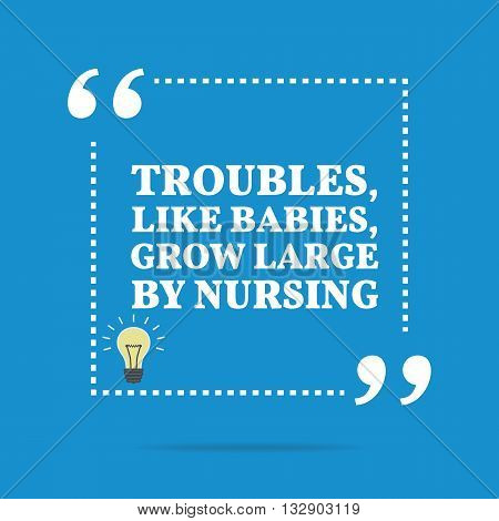 Inspirational Motivational Quote. Troubles, Like Babies, Grow Large By Nursing.