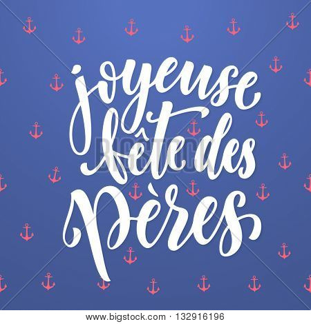 Joyeuse Fete des Peres vector greeting card lettering. French Fathers Day calligraphy with anchor pattern. Nautical marine postcard design. Blue background wallpaper.