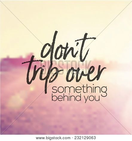 Quote - Don't Trip over something behind you