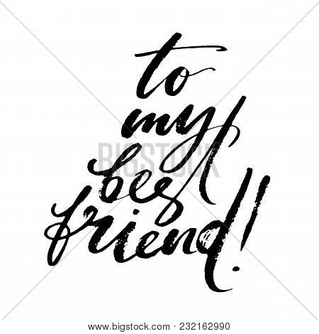 To My Best Friend Words. Hand Drawn Creative Calligraphy And Brush Pen Lettering, Design For Holiday