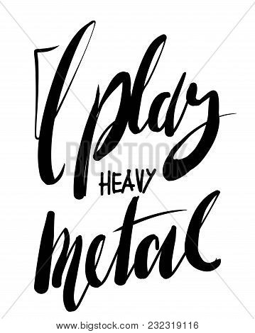 I Play Heavy Metal. Music Quote. Hand Lettering For Yor Designs: T-shirt, Posters