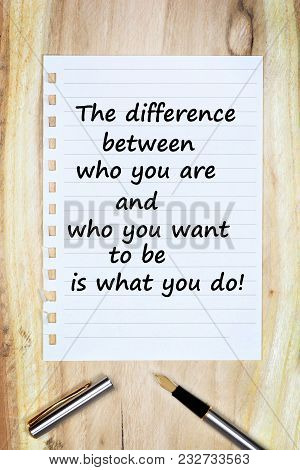 The Difference Between Who You Are And Who You Want To Be Is What You Do Text On Paper