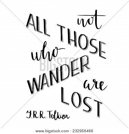 Hand Lettering Typography Poster. Romantic Quote Not All Those Who Wander Are Lost, Tolkien, Isolate