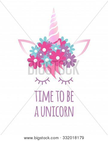 Vector Flat Cartoon Unicorn Face With Quote Isolated On White Background. Time To Be A Unicorn Lette