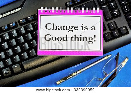 Change Is Good. In Today's Business World, Change Is Inevitable, Conditions Are Changing. There Are