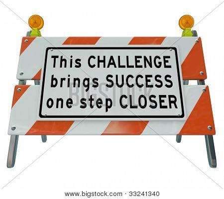 A construction barrier with the words This Challenge Brings You One Step Closer to Success to motivate you to look at a problem not as a negative but an issue to overcome and win