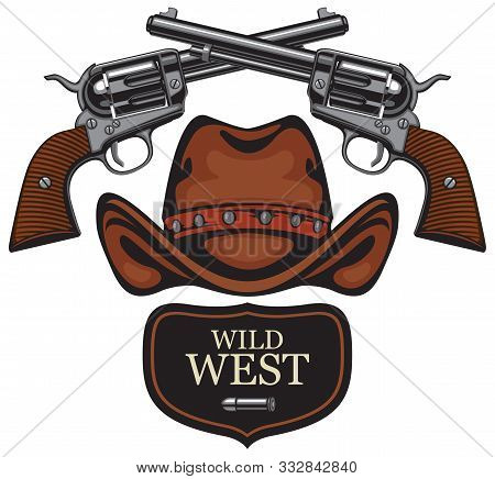Vector Emblem With Two Old Crossed Revolvers, Bullet And Cowboy Hat With Words Wild West. Banner On