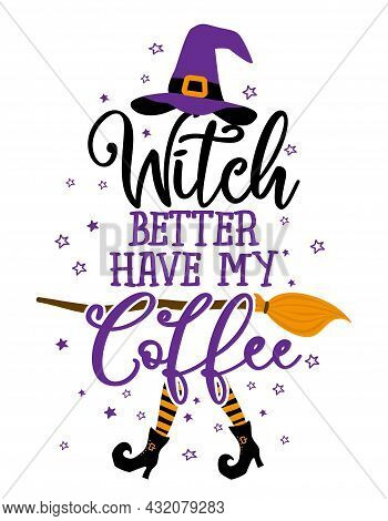 Witch Better Have My Coffee - Halloween Quote On White Background With Broom And Witch Hat. Good For