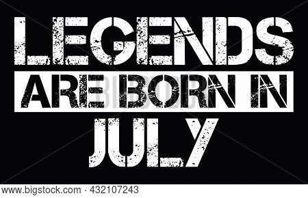 Legends Are Born In July Design With Grunge Effect - Vector File