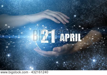 April 21st . Day 21 Of Month, Calendar Date. Human Holding In Hands Earth Globe Planet With Calendar