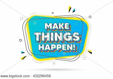 Make Things Happen Motivation Quote. Chat Bubble With Layered Text. Motivational Slogan. Inspiration