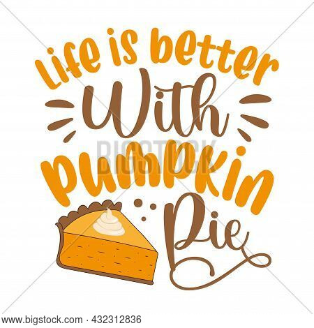 Life Is Better With Pumpki Pie - Funny Saying For Thanksgiving Holiday.