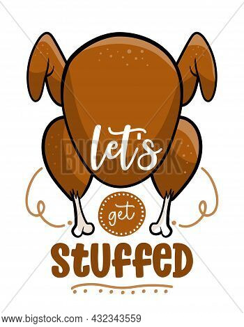 Let's Get Stuffed  - Funny Thanksgiving Text With Cartoon Roasted Turkey. Calligraphy Phrase For Xma
