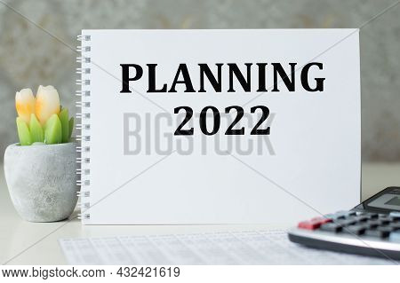 2022 Time For A New Start. The Inscription Planning 2022 On A White Notepad On The Table. New Year,