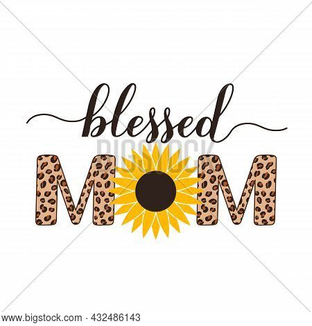 Blessed Mom Calligraphy Hand Sunflower And Leopard Print. Inscriptional Quote Typography Poster. Mot
