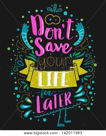 Don't save your life for latter. Inspirational quote with doodle elements. Vector typography art can be used as a print on t-shirts and bags, stationary or as a poster. Isolated lettering message.