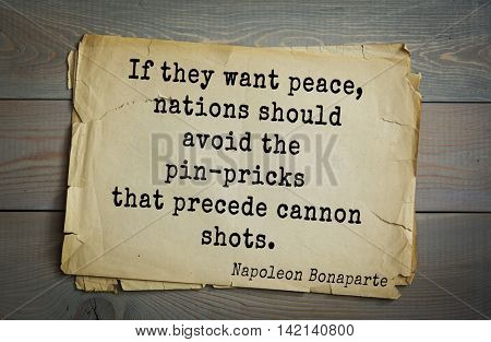French emperor, great general Napoleon Bonaparte (1769-1821) quote.If they want peace, nations should avoid the pin-pricks that precede cannon shots.
