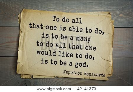 French emperor, great general Napoleon Bonaparte (1769-1821) quote.To do all that one is able to do, is to be a man; to do all that one would like to do, is to be a god.