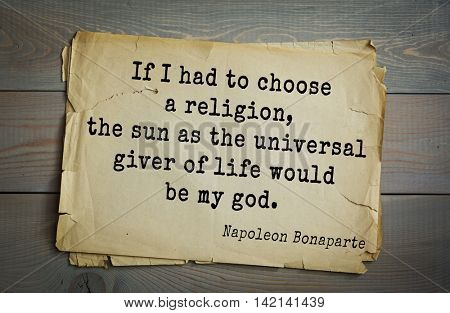 French emperor, great general Napoleon Bonaparte (1769-1821) quote.If I had to choose a religion, the sun as the universal giver of life would be my god.