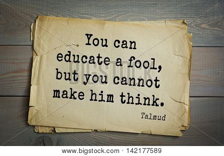 TOP 70 Talmud quote.You can educate a fool, but you cannot make him think.